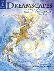 Dreamscapes: Creating Magical Angel, Faery & Mermaid Worlds In Watercolor: Creating Magical Angel Faery and Mermaid Worlds with Watercolor