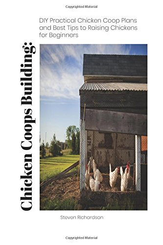 Chicken Coops Building: DIY Practical Chicken Coop Plans and Best Tips to Raising Chickens  for Beginners: (How To Keep Chickens, Raising Chickens For ... (Raising Chickens, Feeding Chickens)
