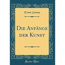 Die Anfänge der Kunst (Classic Reprint)