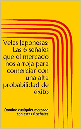 Velas Japonesas: Las 6 señales que el mercado nos arroja para comerciar con una alta probabilidad de éxito: Domine cualquier mercado con estas 6 señales
