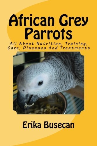 African Grey Parrots: All About Nutrition, Training, Care, Diseases And Treatments by Erika Busecan (2016-05-31) par Erika Busecan
