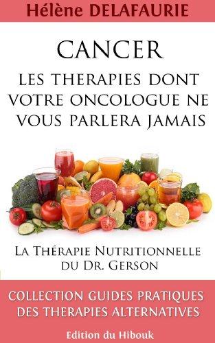 CANCER : Les Thérapies dont votre Oncologue ne Vous Parlera Jamais - Livre 1 : La Thérapie Nutritionnelle du   Dr. Gerson (Cancer: Les Thérapies dont votre Oncologue ne vous Parlera Jamais)