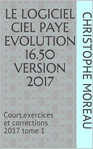 LE LOGICIEL CIEL PAYE EVOLUTION 16.50  Version 2017: Cours,exercices et corrections 2017   tome 1