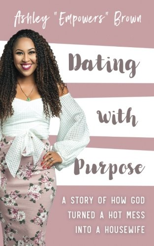 Dating With Purpose: A Story of How God Turned a HOT MESS into a Housewife