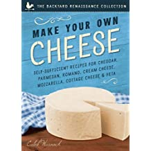 Make Your Own Cheese: Self-Sufficient Recipes for Cheddar, Parmesan, Romano, Cream Cheese, Mozzarella, Cottage Cheese, and Feta (Backyard)