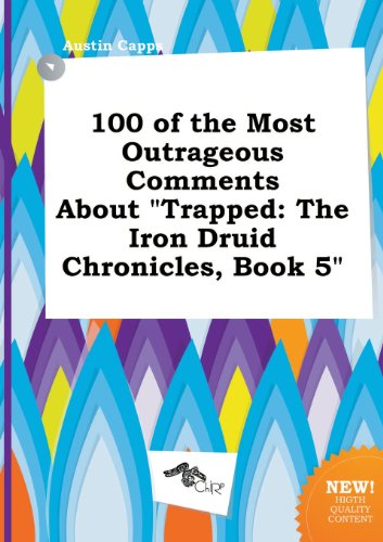 100 of the Most Outrageous Comments about Trapped: The Iron Druid Chronicles, Book 5