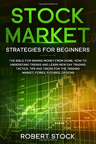 STOCK MARKET STRATEGIES FOR BEGINNERS: THE BIBLE FOR MAKING MONEY FROM HOME. HOW TO UNDERSTAND TRENDS AND LEARN NEW DAY TRADING TACTICS. TIPS AND TRICKS FOR THE TRADING MARKET, FOREX, FUTURES, OPTION