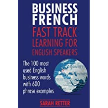 Business French: Fast Track Learning for English Speakers: The 100 most used English business words with 600 phrase examples.