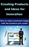 Creating Products and Ideas for Innovation Online - How to make customers happy with the product you create (English Edition)