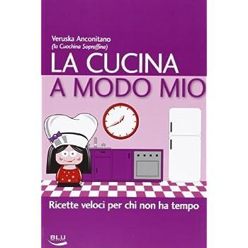 La Cucina A Modo Mio. Ricette Veloci Per Chi Non Ha Tempo