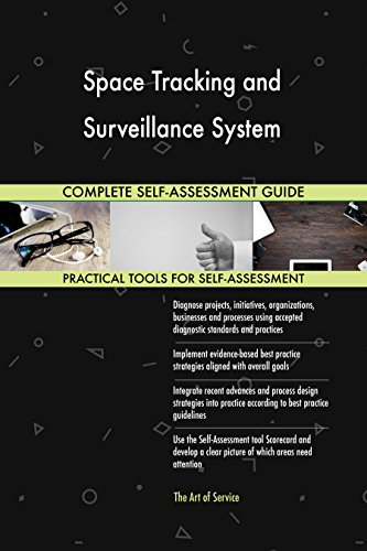 Space Tracking and Surveillance System All-Inclusive Self-Assessment - More than 670 Success Criteria, Instant Visual Insights, Comprehensive Spreadsheet Dashboard, Auto-Prioritized for Quick Results Surveillance-tracking
