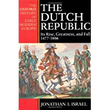 The Dutch Republic: Its Rise, Greatness and Fall, 1477-1806 (Oxford History of Early Modern Europe)