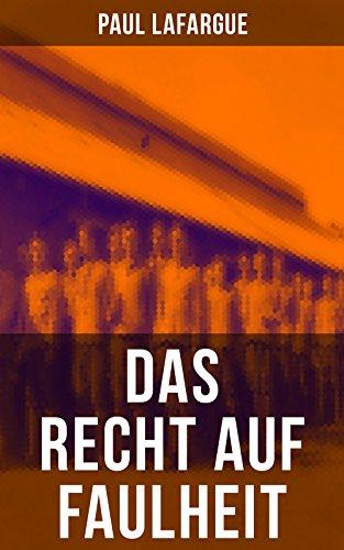"""Das Recht auf Faulheit: Ein verderbliches Dogma + Der Segen der Arbeit + Was aus der Überproduktion folgt + Ein neues Lied, ein besseres Lied (Widerlegung des """"Rechts auf Arbeit"""" von 1848)"""
