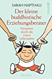 Der kleine buddhistische Erziehungsberater: Entspannt durch die ersten Lebensjahre