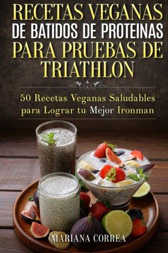 RECETAS VEGANAS DE BATIDOS De PROTEINAS PARA  TRIATLON: 50 Recetas Veganas Saludables para lograr tu Mejor Ironman por Mariana Correa