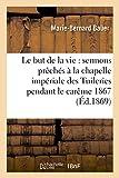 Telecharger Livres Le but de la vie sermons preches a la chapelle imperiale des Tuileries pendant le careme 1867 (PDF,EPUB,MOBI) gratuits en Francaise