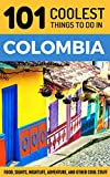 101 Coolest Things to Do in Colombia: Colombia Travel Guide (Medellin, Bogota, Cartagena, Backpacking Colombia)