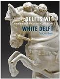 Delfts Wit / White Delft: Het is niet alles blauw dat in Delft blinkt / Not just blue