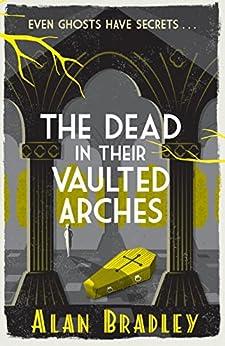 The Dead in Their Vaulted Arches (FLAVIA DE LUCE) von [Bradley, Alan]