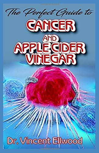 The Perfect Guide To Cancer and Apple Cider Vinegar: Discover how Apple Cider Vinegar helps to cure cancer! -