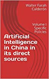 Artificial Intelligence in China in its direct sources: Volume I Specific Policies (English Edition)