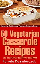 50 Vegetarian Casserole Recipes - The Vegetarian Casserole Cookbook (Vegetarian Cookbook and Vegetarian Recipes Collection 11) (English Edition)