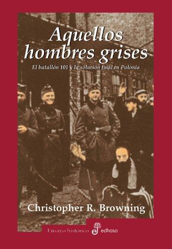 Aquellos hombres grises. Batallón 101 y solución en Polonia (Ensayo histórico)