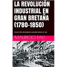 LA REVOLUCIÓN INDUSTRIAL EN GRAN BRETAÑA (1780-1850): COLECCIÓN RESÚMENES UNIVERSITARIOS Nº 462