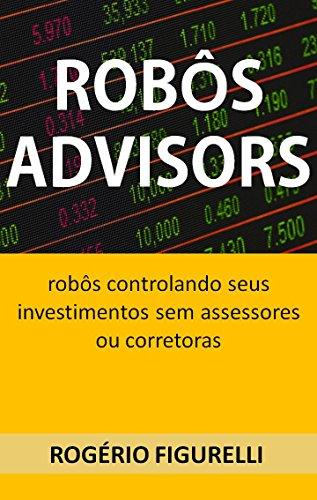 Robôs Advisors: Robôs controlando seus investimentos sem assessores ou corretoras (Portuguese Edition)