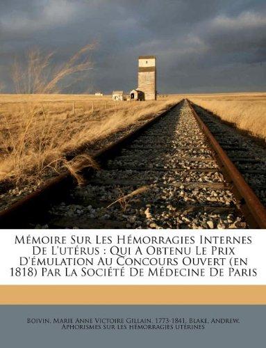 Memoire Sur Les Hemorragies Internes de L'Uterus: Qui a Obtenu Le Prix D'Emulation Au Concours Ouvert (En 1818) Par La Societe de Medecine de Paris