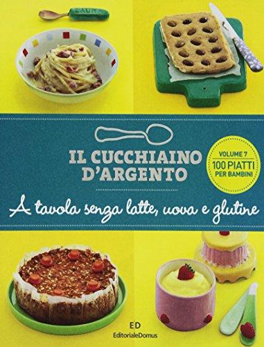 Il Cucchiaino d'Argento: Vol. 7 A Tavola senza Uova, Latte e Glutine- 100 Piatti per Bambini