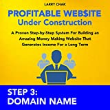 Profitable Website Under Construction - Step 3: Domain Name: A Proven Step-by-Step System for Building an Amazing Money Making Website That Generates Income for a Long Term