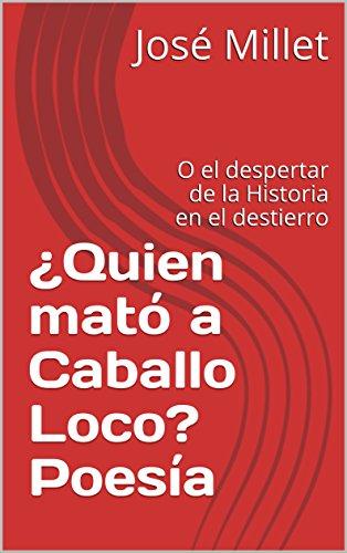¿Quien mató a Caballo Loco? Poesía: O el despertar de la Historia en el destierro (Cuba Literatura en el destierro nº 1) por José Millet