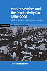 Market Services and the Productivity Race,: 1850-2000. British Performance in International Perspective (Cambridge Studies in Economic History - Second Series)
