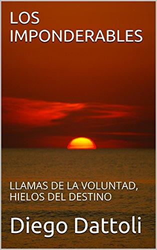 LOS IMPONDERABLES: LLAMAS DE LA VOLUNTAD, HIELOS DEL DESTINO por Diego Dattoli