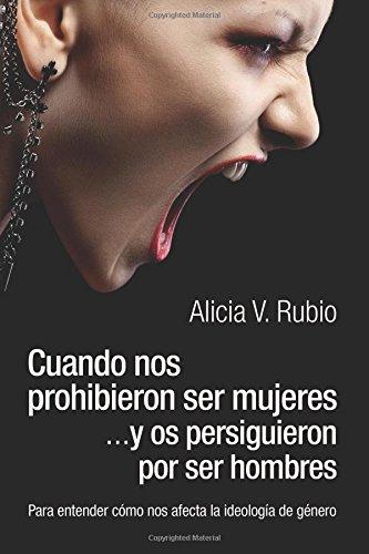 Cuando nos prohibieron ser mujeres ...y os persiguieron por ser hombres: Para entender cómo nos afecta la ideología de género por Alicia V. Rubio