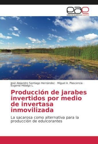Producción de jarabes invertidos por medio de invertasa inmovilizada: La sacarosa como alternativa para la producción de edulcorantes por José Alejandro Santiago Hernández