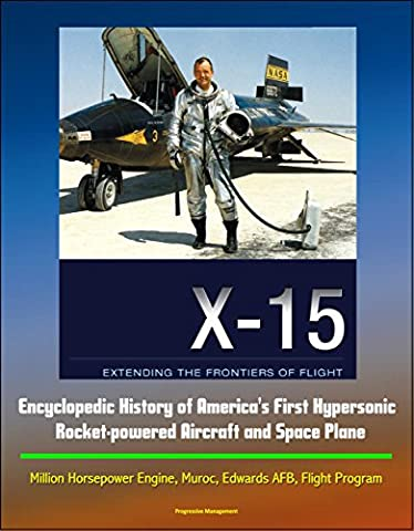 X-15: Extending the Frontiers of Flight - Encyclopedic History of America's First Hypersonic Rocket-powered Aircraft and Space Plane - Million Horsepower Engine, Muroc, Edwards AFB, Flight