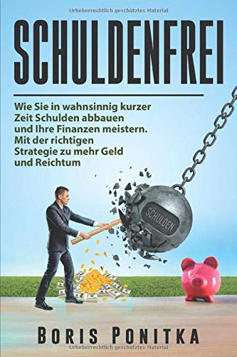 Schuldenfrei: Wie Sie in wahnsinnig kurzer Zeit Schulden abbauen und Ihre Finanzen meistern. Mit der richtigen Strategie zu mehr Geld und Reichtum.