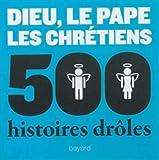 Dieu, le pape, les chrétiens : 500 histoires drôles