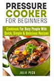 Pressure Cooker for Beginners: Cookbook for Busy People with Quick, Simple & Delicious Recipes (Pressure Cooker Recipes) by Julie Peck (2015-05-26)