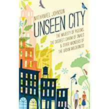 Unseen City: The Majesty of Pigeons, the Discreet Charm of Snails & Other Wonders of the Urban Wilderness (English Edition)
