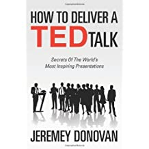 How To Deliver A TED Talk: Secrets Of The World's Most Inspiring Presentations by Jeremey Donovan (2012-03-24)