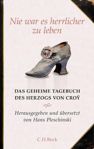 Nie war es herrlicher zu leben: Das geheime Tagebuch des Herzogs von Croÿ 1718-1784