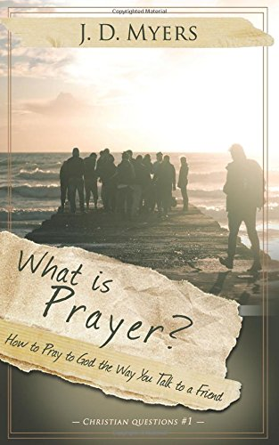 What is Prayer?: How to Pray to God the Way You Talk to a Friend (Christian Questions)