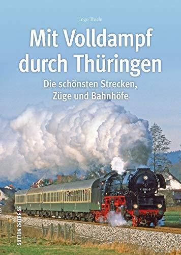 Mit Volldampf durch Thüringen. Eine faszinierende historische Reise auf Thüringens schönsten Strecken, rund 160 Bilder lassen die Ära der ... aufleben (Sutton - Auf Schienen unterwegs)