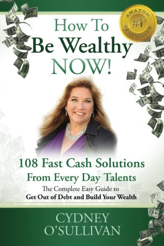 How To Be Wealthy NOW!: 108 Fast Cash Solutions