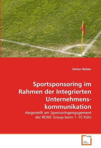Sportsponsoring im Rahmen der Integrierten Unternehmenskommunikation: dargestellt am Sponsoringengagement der REWE Group beim 1. FC Köln