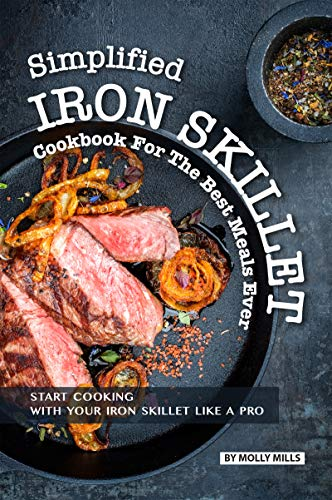 Simplified Iron Skillet Cookbook for the Best Meals Ever: Start Cooking with Your Iron Skillet Like A Pro (English Edition)