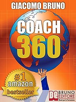 COACH 360. Strategie Avanzate per il Personal Coach, lo Sport Coach, il Financial Coaching: Coaching skills in italiano per la crescita personale, aziendale e sportiva di [Bruno, Giacomo]